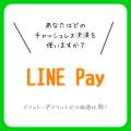 あなたはどのキャッシュレスを使う?-LINE Pay編ー  比較にもってこいのメリット・デメリットも記載!