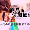 唯一化のお店を目指すために~商品の付加価値とは?~