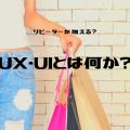 リピーターが増える?UX・UIとは何か?ー1ー