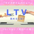 ECショップの繁栄に不可欠な『LTV』とは?