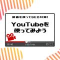動画を使ってSEO対策!YouTubeを使ってみよう