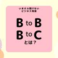 今更聞けない!ビジネス用語『BtoB』『BtoC』とは?