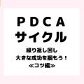 『PDCAサイクル』の効率的を上手く回すには?≪コツ編≫