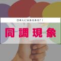 日本人にはあるある?!「同調現象」について