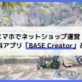 スマホでネットショップ運営!無料アプリ「BASE Creator」とは