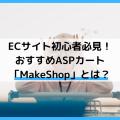 ECサイト初心者必見!おすすめASPカート「MakeShop」とは?