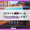 ECサイト構築ツール「futureshop」とは?