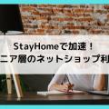 StayHomeで加速!シニア層のネットショップ利用