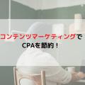 コンテンツマーケティングでCPAを節約!
