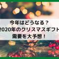 今年はどうなる?2020年のクリスマスギフト需要を大予想!