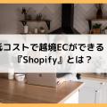 低コストで越境ECができる!『Shopify』とは?