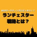 WEBマーケティングに、ピッタリ!!『ランチェスター戦略』とは?