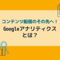 """コンテンツ配信のその先へ!""""Googleアナリティクス""""で見るアクセス解析"""