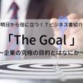 明日から役に立つ!?ビジネス書紹介「The Goal ~企業の究極の目的とはなにか~」