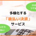 多様化する「後払い決済」サービス~ZOZOツケ払い・ゆったり後払い~