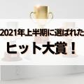 2021年上半期に選ばれたヒット大賞!